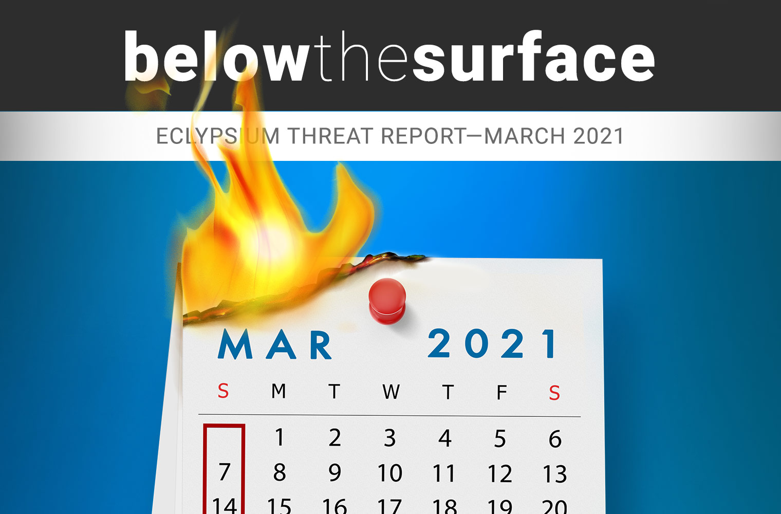 Below the Surface March 2021 Threat Report
